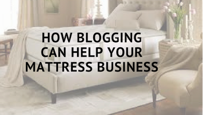 how blogging can help your mattress business